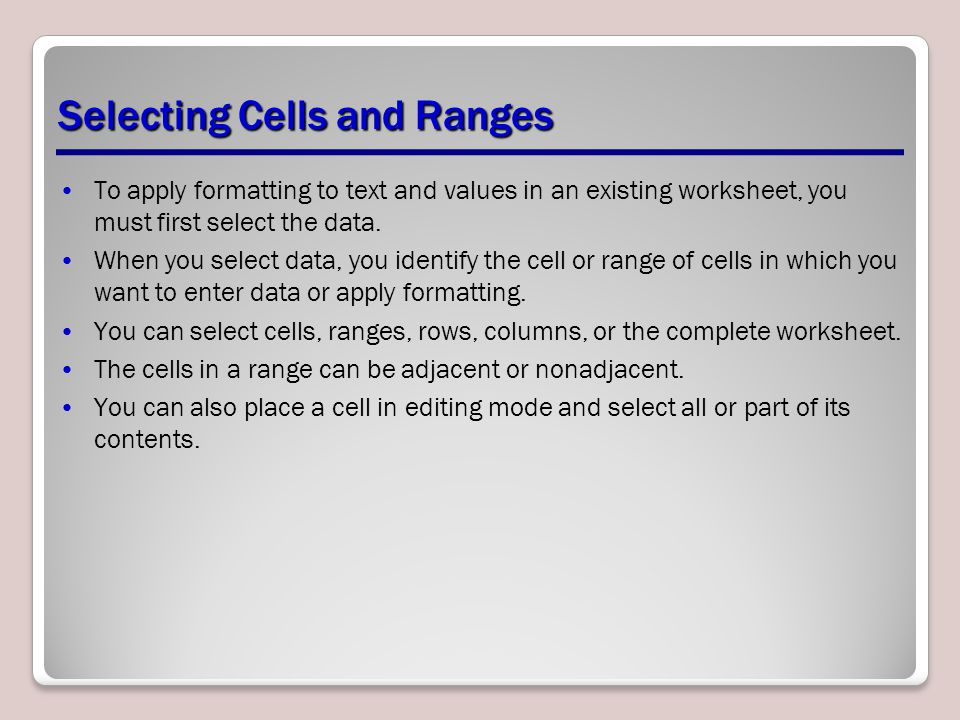 Selecting Cells and Ranges To apply formatting to text and values in an existing worksheet, you must first select the data. When you select data, you
