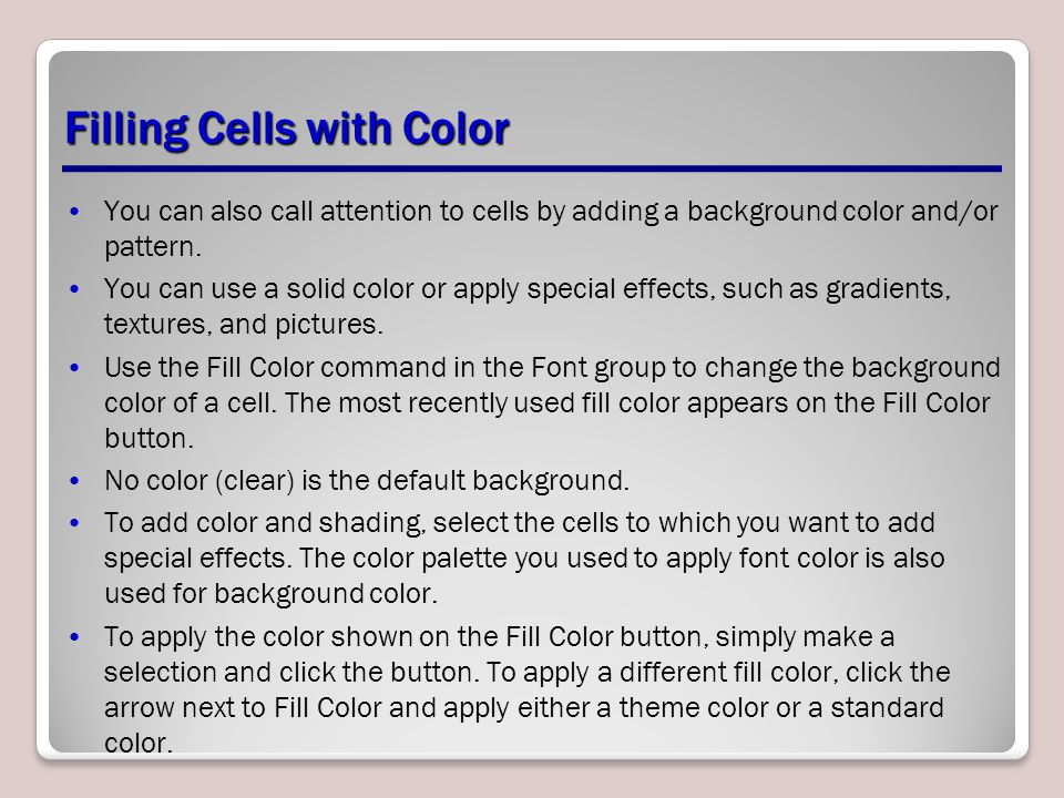 Filling Cells with Color You can also call attention to cells by adding a background color and/or pattern. You can use a solid color or apply special