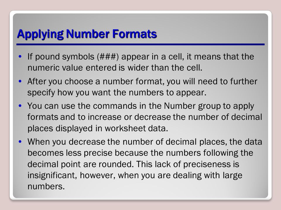 Applying Number Formats If pound symbols (###) appear in a cell, it means that the numeric value entered is wider than the cell. After you choose a nu