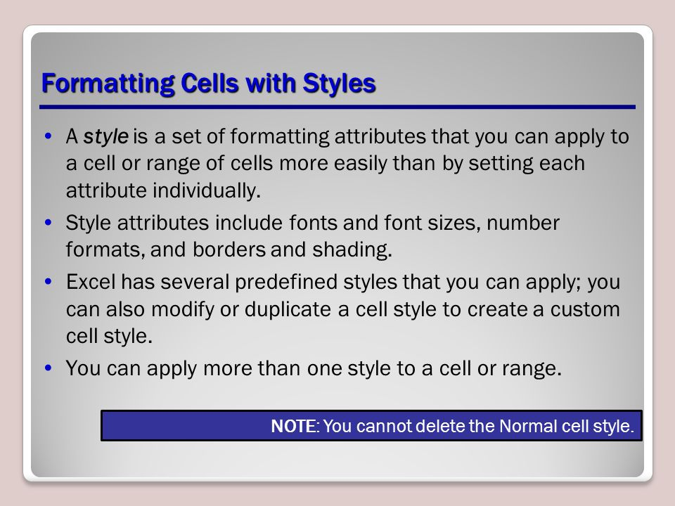 Formatting Cells with Styles A style is a set of formatting attributes that you can apply to a cell or range of cells more easily than by setting each