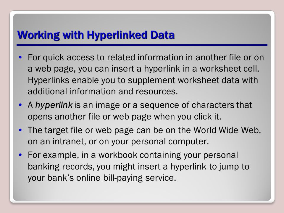 Working with Hyperlinked Data For quick access to related information in another file or on a web page, you can insert a hyperlink in a worksheet cell