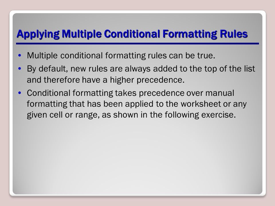 Applying Multiple Conditional Formatting Rules Multiple conditional formatting rules can be true. By default, new rules are always added to the top of