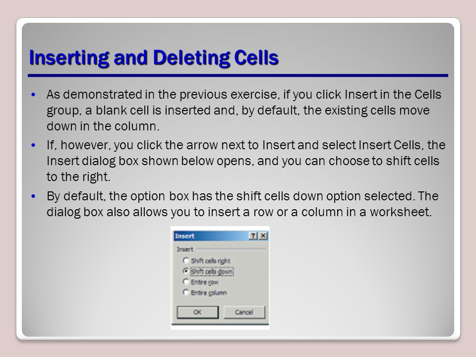 Inserting and Deleting Cells As demonstrated in the previous exercise, if you click Insert in the Cells group, a blank cell is inserted and, by defaul