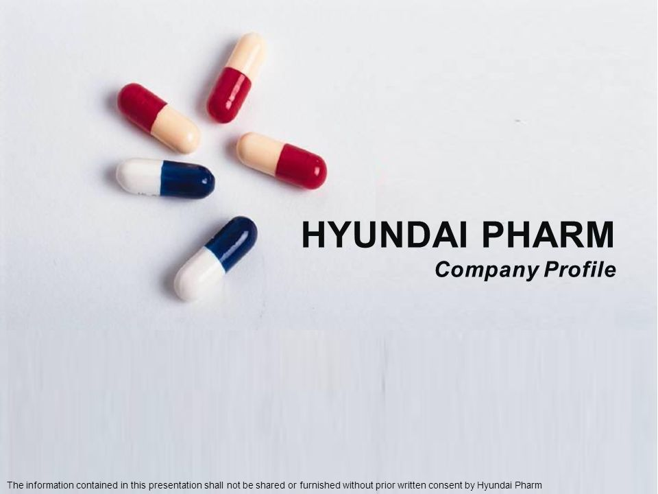 The information contained in this presentation shall not be shared or furnished without prior written consent by Hyundai Pharm