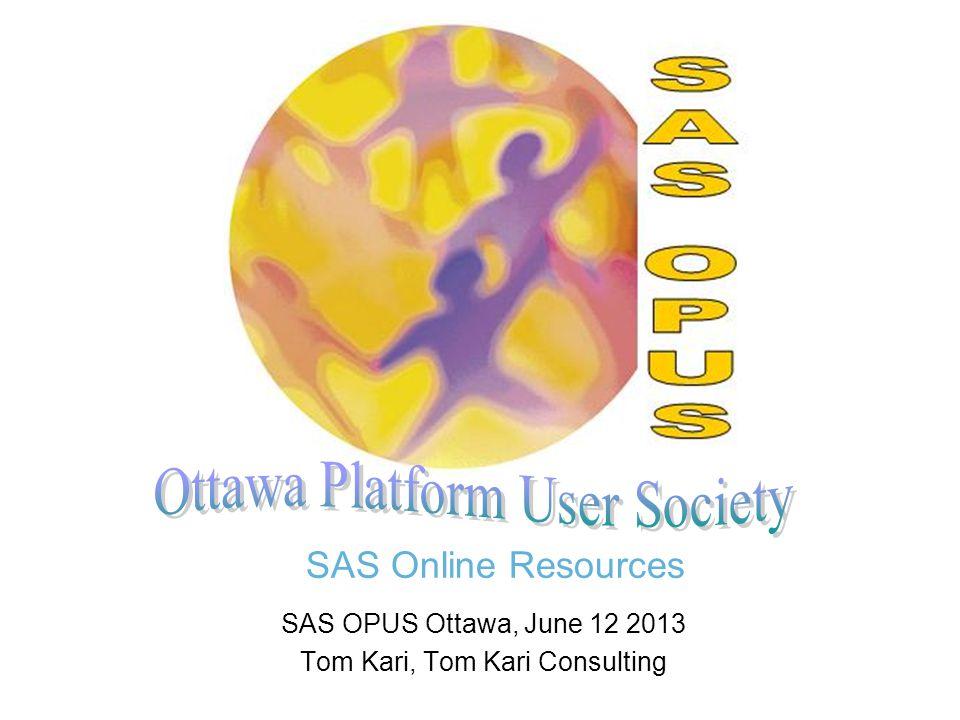 SAS Online Resources SAS OPUS Ottawa, June 12 2013 Tom Kari, Tom Kari Consulting