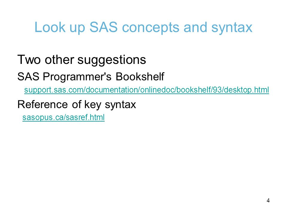 Look up SAS concepts and syntax Two other suggestions SAS Programmer s Bookshelf support.sas.com/documentation/onlinedoc/bookshelf/93/desktop.html Reference of key syntax sasopus.ca/sasref.html 4