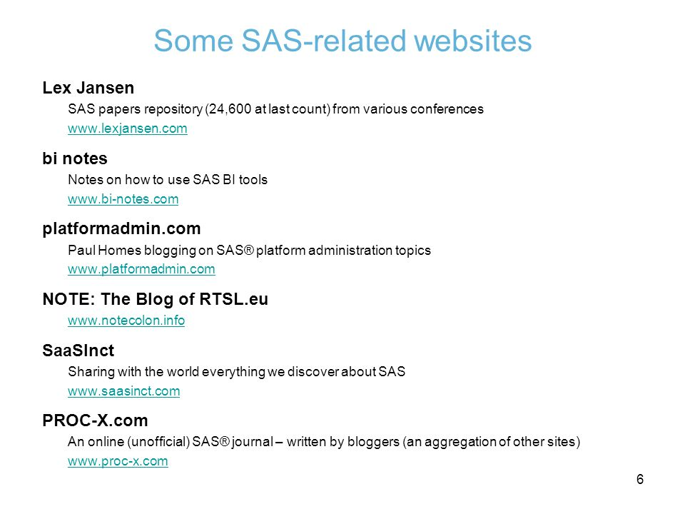 Some SAS-related websites Lex Jansen SAS papers repository (24,600 at last count) from various conferences www.lexjansen.com bi notes Notes on how to use SAS BI tools www.bi-notes.com platformadmin.com Paul Homes blogging on SAS® platform administration topics www.platformadmin.com NOTE: The Blog of RTSL.eu www.notecolon.info SaaSInct Sharing with the world everything we discover about SAS www.saasinct.com PROC-X.com An online (unofficial) SAS® journal – written by bloggers (an aggregation of other sites) www.proc-x.com 6