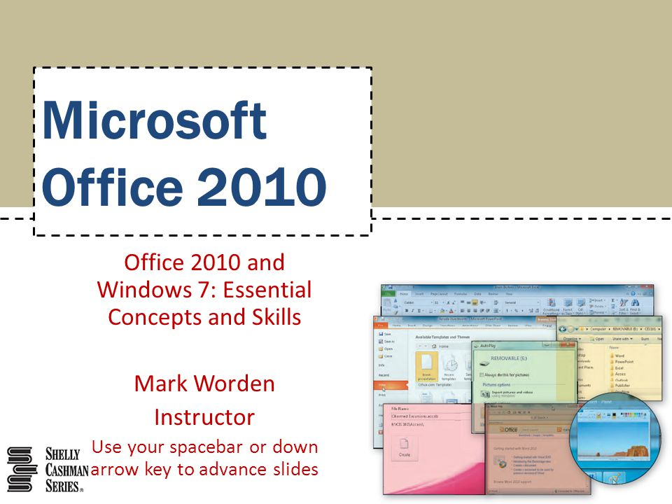 Microsoft Office 2010 Office 2010 and Windows 7: Essential Concepts and Skills Mark Worden Instructor Use your spacebar or down arrow key to advance slides