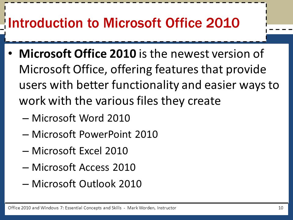 Microsoft Office 2010 is the newest version of Microsoft Office, offering features that provide users with better functionality and easier ways to work with the various files they create – Microsoft Word 2010 – Microsoft PowerPoint 2010 – Microsoft Excel 2010 – Microsoft Access 2010 – Microsoft Outlook 2010 Office 2010 and Windows 7: Essential Concepts and Skills - Mark Worden, Instructor10 Introduction to Microsoft Office 2010
