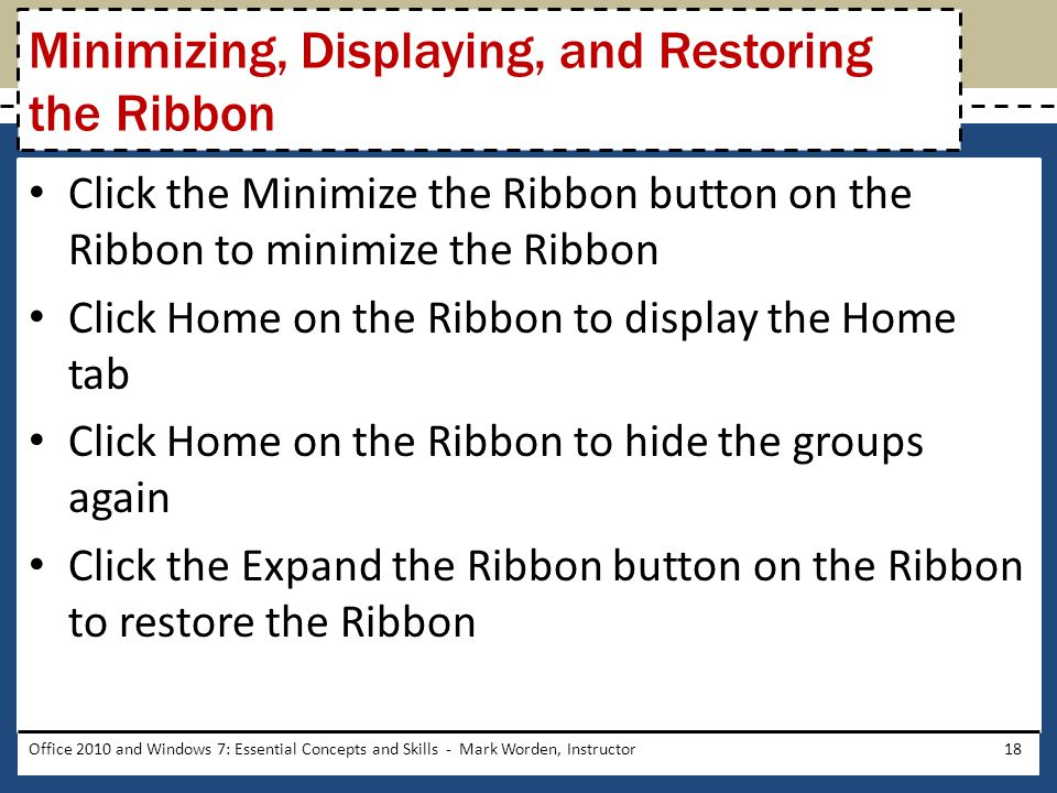 Click the Minimize the Ribbon button on the Ribbon to minimize the Ribbon Click Home on the Ribbon to display the Home tab Click Home on the Ribbon to hide the groups again Click the Expand the Ribbon button on the Ribbon to restore the Ribbon Office 2010 and Windows 7: Essential Concepts and Skills - Mark Worden, Instructor18 Minimizing, Displaying, and Restoring the Ribbon
