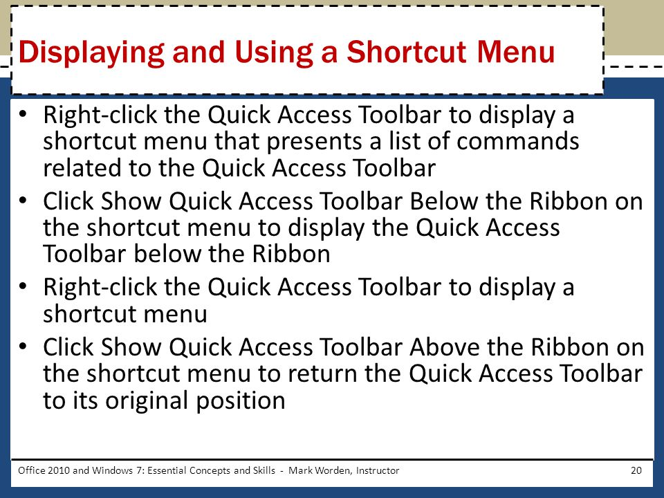 Right-click the Quick Access Toolbar to display a shortcut menu that presents a list of commands related to the Quick Access Toolbar Click Show Quick Access Toolbar Below the Ribbon on the shortcut menu to display the Quick Access Toolbar below the Ribbon Right-click the Quick Access Toolbar to display a shortcut menu Click Show Quick Access Toolbar Above the Ribbon on the shortcut menu to return the Quick Access Toolbar to its original position Office 2010 and Windows 7: Essential Concepts and Skills - Mark Worden, Instructor20 Displaying and Using a Shortcut Menu