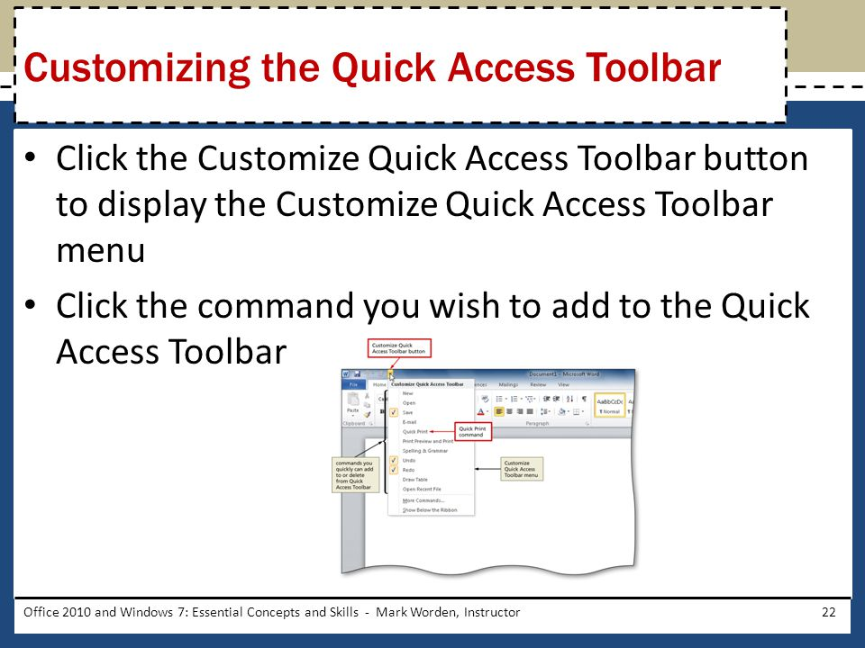 Click the Customize Quick Access Toolbar button to display the Customize Quick Access Toolbar menu Click the command you wish to add to the Quick Access Toolbar Office 2010 and Windows 7: Essential Concepts and Skills - Mark Worden, Instructor22 Customizing the Quick Access Toolbar