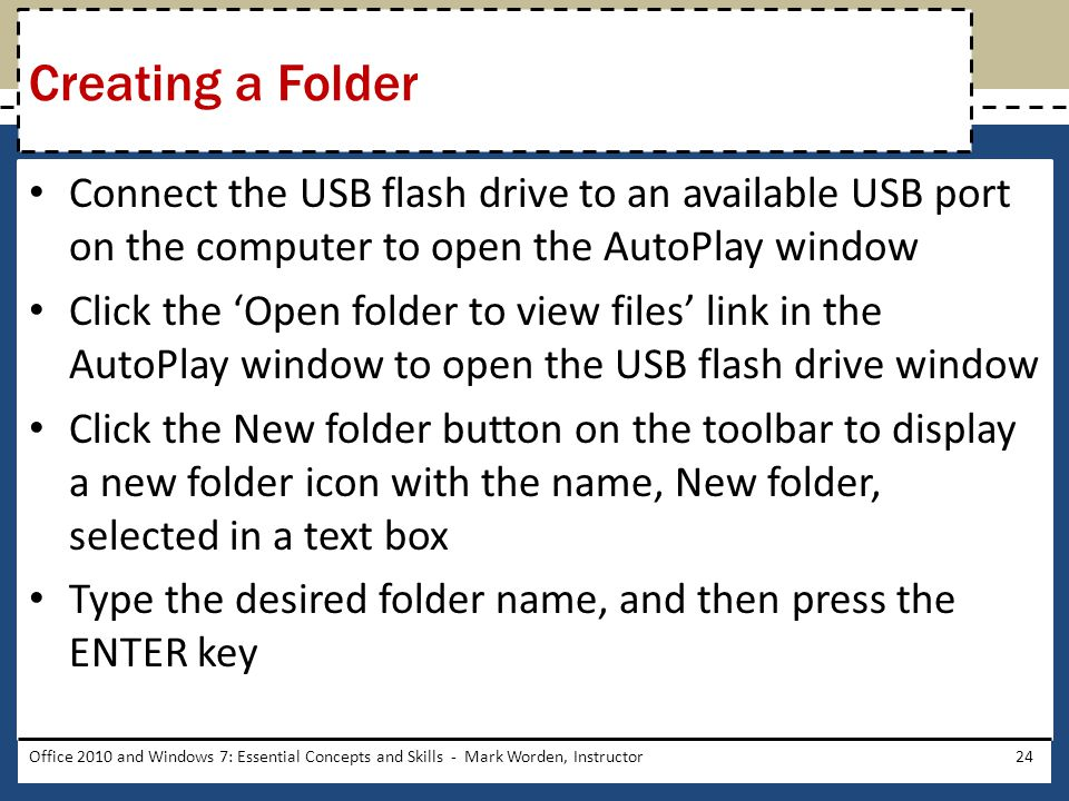Connect the USB flash drive to an available USB port on the computer to open the AutoPlay window Click the 'Open folder to view files' link in the AutoPlay window to open the USB flash drive window Click the New folder button on the toolbar to display a new folder icon with the name, New folder, selected in a text box Type the desired folder name, and then press the ENTER key Office 2010 and Windows 7: Essential Concepts and Skills - Mark Worden, Instructor24 Creating a Folder