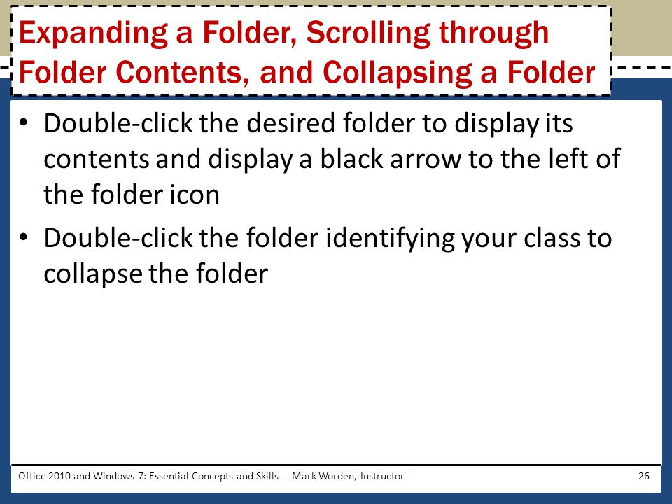 Double-click the desired folder to display its contents and display a black arrow to the left of the folder icon Double-click the folder identifying your class to collapse the folder Office 2010 and Windows 7: Essential Concepts and Skills - Mark Worden, Instructor26 Expanding a Folder, Scrolling through Folder Contents, and Collapsing a Folder