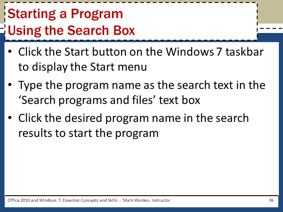 Click the Start button on the Windows 7 taskbar to display the Start menu Type the program name as the search text in the 'Search programs and files' text box Click the desired program name in the search results to start the program Office 2010 and Windows 7: Essential Concepts and Skills - Mark Worden, Instructor36 Starting a Program Using the Search Box