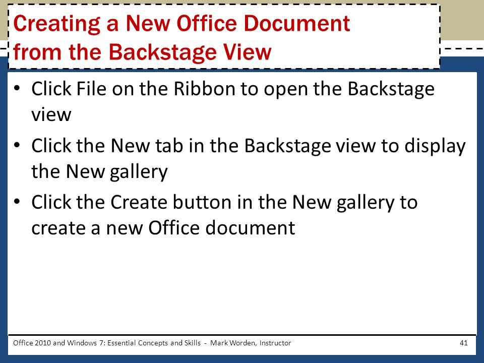 Click File on the Ribbon to open the Backstage view Click the New tab in the Backstage view to display the New gallery Click the Create button in the New gallery to create a new Office document Office 2010 and Windows 7: Essential Concepts and Skills - Mark Worden, Instructor41 Creating a New Office Document from the Backstage View