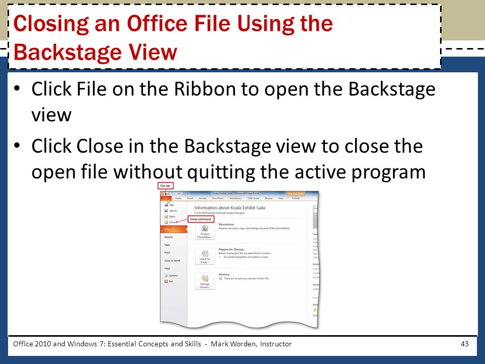 Click File on the Ribbon to open the Backstage view Click Close in the Backstage view to close the open file without quitting the active program Office 2010 and Windows 7: Essential Concepts and Skills - Mark Worden, Instructor43 Closing an Office File Using the Backstage View
