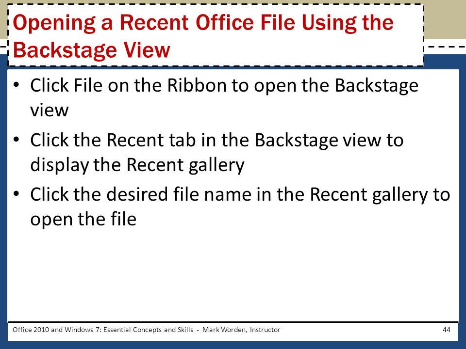 Click File on the Ribbon to open the Backstage view Click the Recent tab in the Backstage view to display the Recent gallery Click the desired file name in the Recent gallery to open the file Office 2010 and Windows 7: Essential Concepts and Skills - Mark Worden, Instructor44 Opening a Recent Office File Using the Backstage View