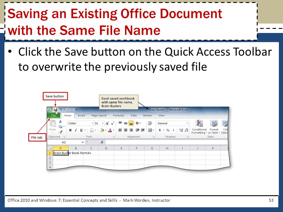 Click the Save button on the Quick Access Toolbar to overwrite the previously saved file Office 2010 and Windows 7: Essential Concepts and Skills - Mark Worden, Instructor53 Saving an Existing Office Document with the Same File Name