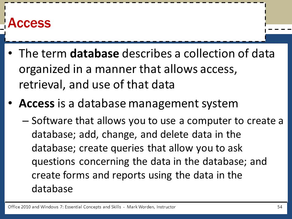 The term database describes a collection of data organized in a manner that allows access, retrieval, and use of that data Access is a database management system – Software that allows you to use a computer to create a database; add, change, and delete data in the database; create queries that allow you to ask questions concerning the data in the database; and create forms and reports using the data in the database Office 2010 and Windows 7: Essential Concepts and Skills - Mark Worden, Instructor54 Access