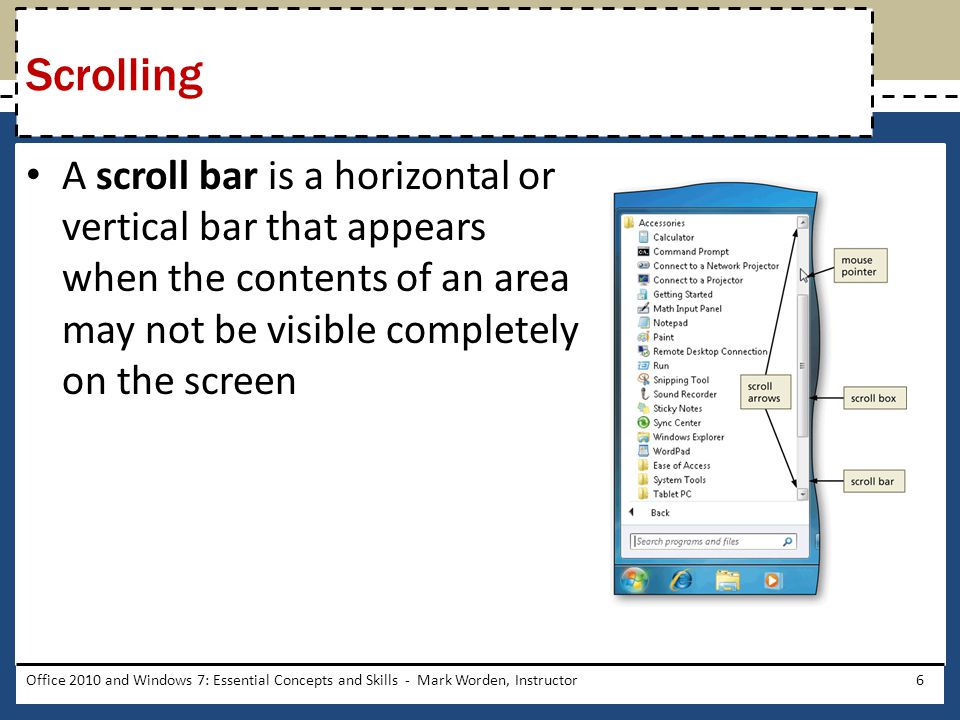 A scroll bar is a horizontal or vertical bar that appears when the contents of an area may not be visible completely on the screen Office 2010 and Windows 7: Essential Concepts and Skills - Mark Worden, Instructor6 Scrolling
