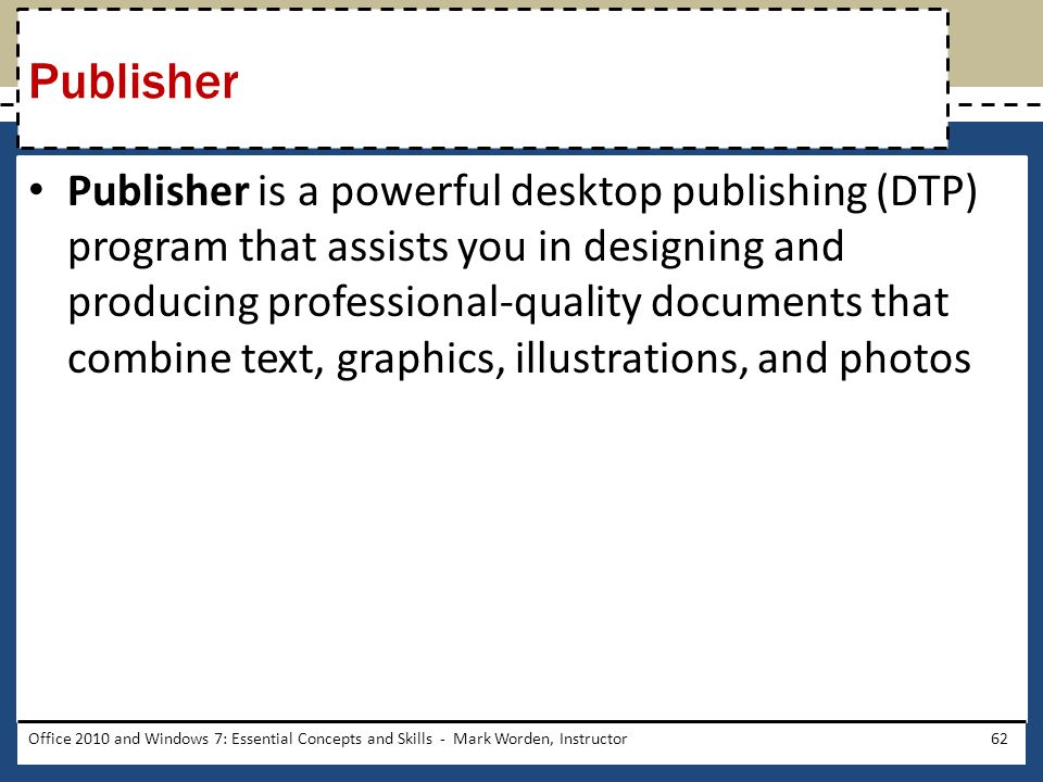 Publisher is a powerful desktop publishing (DTP) program that assists you in designing and producing professional-quality documents that combine text, graphics, illustrations, and photos Office 2010 and Windows 7: Essential Concepts and Skills - Mark Worden, Instructor62 Publisher
