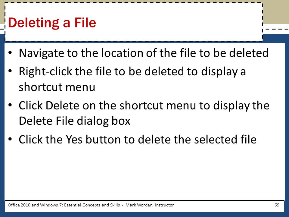 Navigate to the location of the file to be deleted Right-click the file to be deleted to display a shortcut menu Click Delete on the shortcut menu to display the Delete File dialog box Click the Yes button to delete the selected file Office 2010 and Windows 7: Essential Concepts and Skills - Mark Worden, Instructor69 Deleting a File