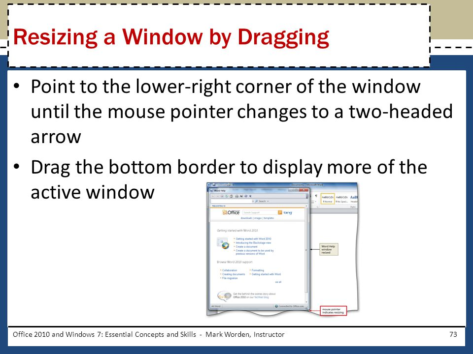 Point to the lower-right corner of the window until the mouse pointer changes to a two-headed arrow Drag the bottom border to display more of the active window Office 2010 and Windows 7: Essential Concepts and Skills - Mark Worden, Instructor73 Resizing a Window by Dragging