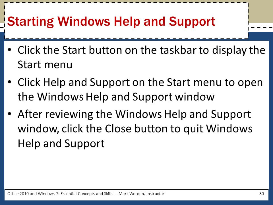 Click the Start button on the taskbar to display the Start menu Click Help and Support on the Start menu to open the Windows Help and Support window After reviewing the Windows Help and Support window, click the Close button to quit Windows Help and Support Office 2010 and Windows 7: Essential Concepts and Skills - Mark Worden, Instructor80 Starting Windows Help and Support
