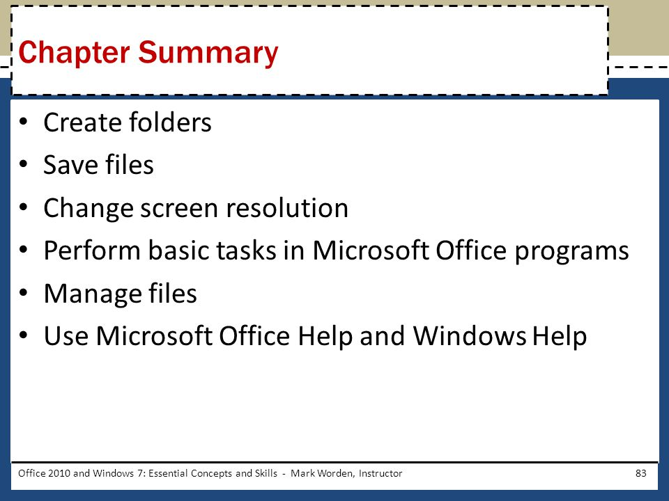 Create folders Save files Change screen resolution Perform basic tasks in Microsoft Office programs Manage files Use Microsoft Office Help and Windows Help Office 2010 and Windows 7: Essential Concepts and Skills - Mark Worden, Instructor83 Chapter Summary