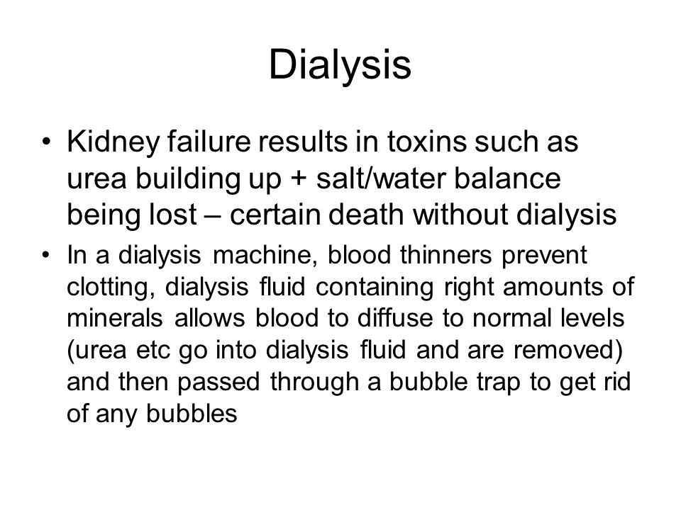 Dialysis Kidney failure results in toxins such as urea building up + salt/water balance being lost – certain death without dialysis In a dialysis machine, blood thinners prevent clotting, dialysis fluid containing right amounts of minerals allows blood to diffuse to normal levels (urea etc go into dialysis fluid and are removed) and then passed through a bubble trap to get rid of any bubbles