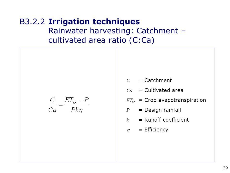 39 C = Catchment Ca = Cultivated area ET cr = Crop evapotranspiration P = Design rainfall k = Runoff coefficient  = Efficiency B3.2.2Irrigation techniques Rainwater harvesting: Catchment – cultivated area ratio (C:Ca)