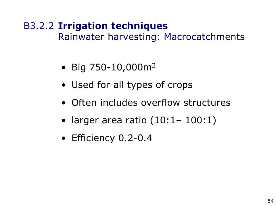 54 B3.2.2Irrigation techniques Rainwater harvesting: Macrocatchments Big 750-10,000m 2 Used for all types of crops Often includes overflow structures