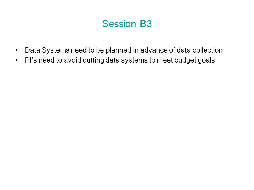 Session B3 Data Systems need to be planned in advance of data collection PI's need to avoid cutting data systems to meet budget goals