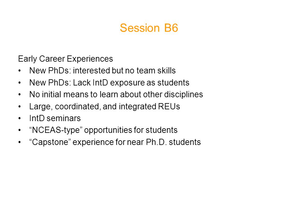 Session B6 Early Career Experiences New PhDs: interested but no team skills New PhDs: Lack IntD exposure as students No initial means to learn about other disciplines Large, coordinated, and integrated REUs IntD seminars NCEAS-type opportunities for students Capstone experience for near Ph.D.