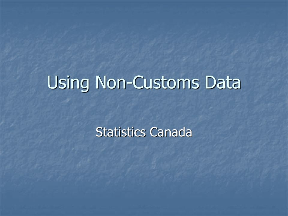 Using Non-Customs Data Statistics Canada