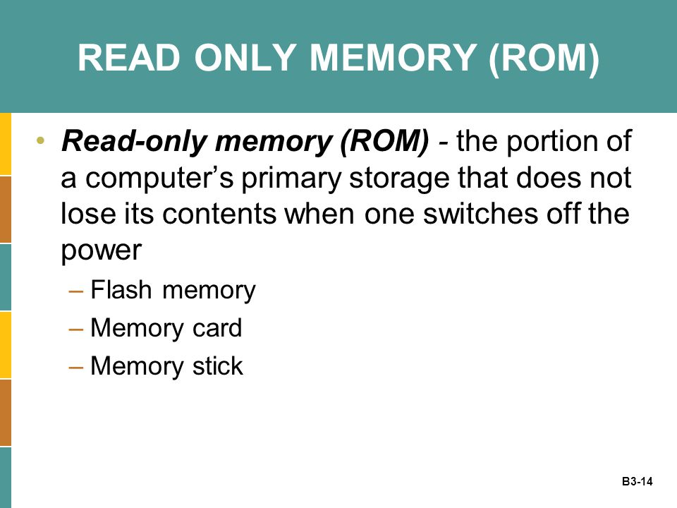 B3-14 READ ONLY MEMORY (ROM) Read-only memory (ROM) - the portion of a computer's primary storage that does not lose its contents when one switches off the power –Flash memory –Memory card –Memory stick