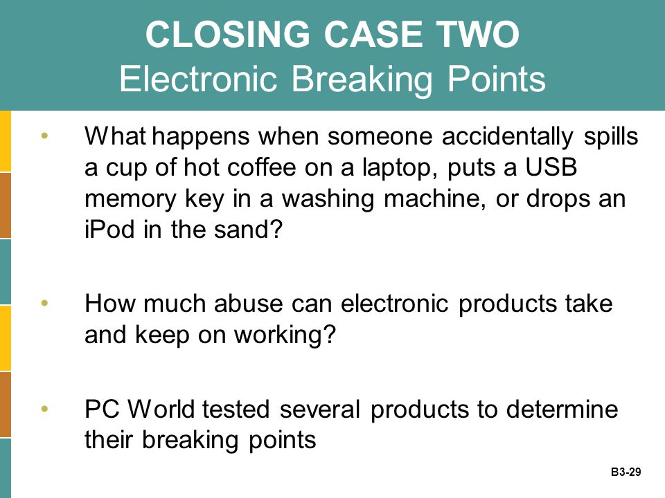 B3-29 CLOSING CASE TWO Electronic Breaking Points What happens when someone accidentally spills a cup of hot coffee on a laptop, puts a USB memory key in a washing machine, or drops an iPod in the sand.