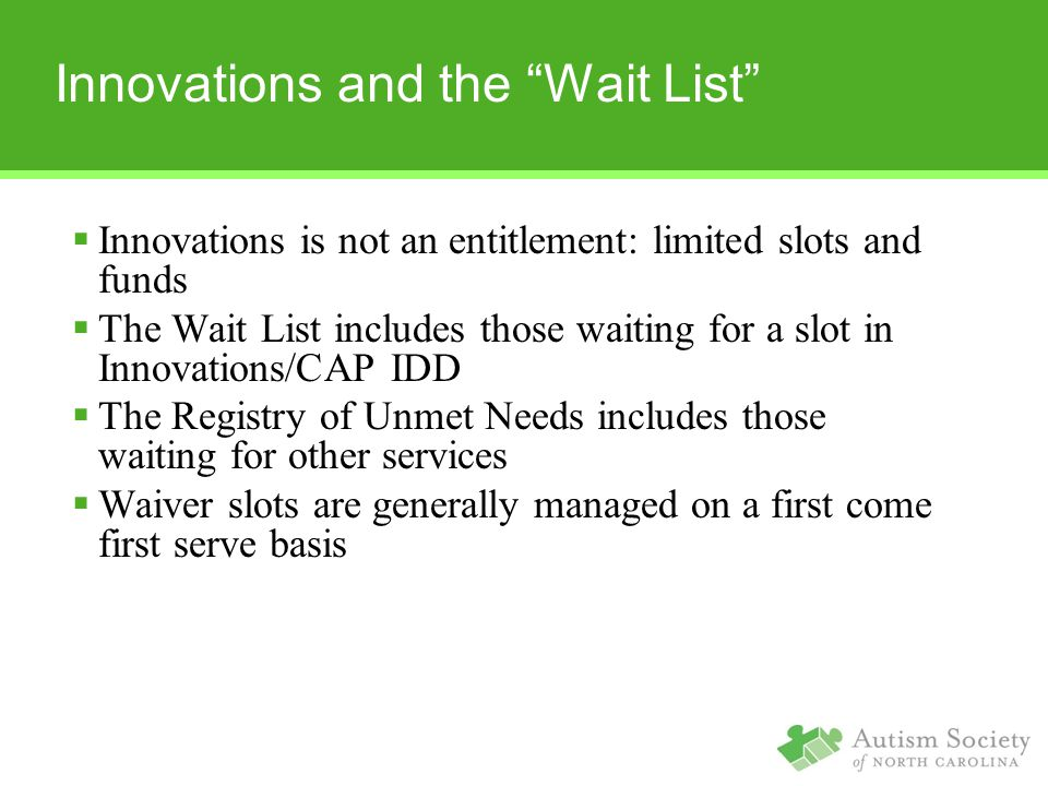 Innovations and the Wait List  Innovations is not an entitlement: limited slots and funds  The Wait List includes those waiting for a slot in Innovations/CAP IDD  The Registry of Unmet Needs includes those waiting for other services  Waiver slots are generally managed on a first come first serve basis