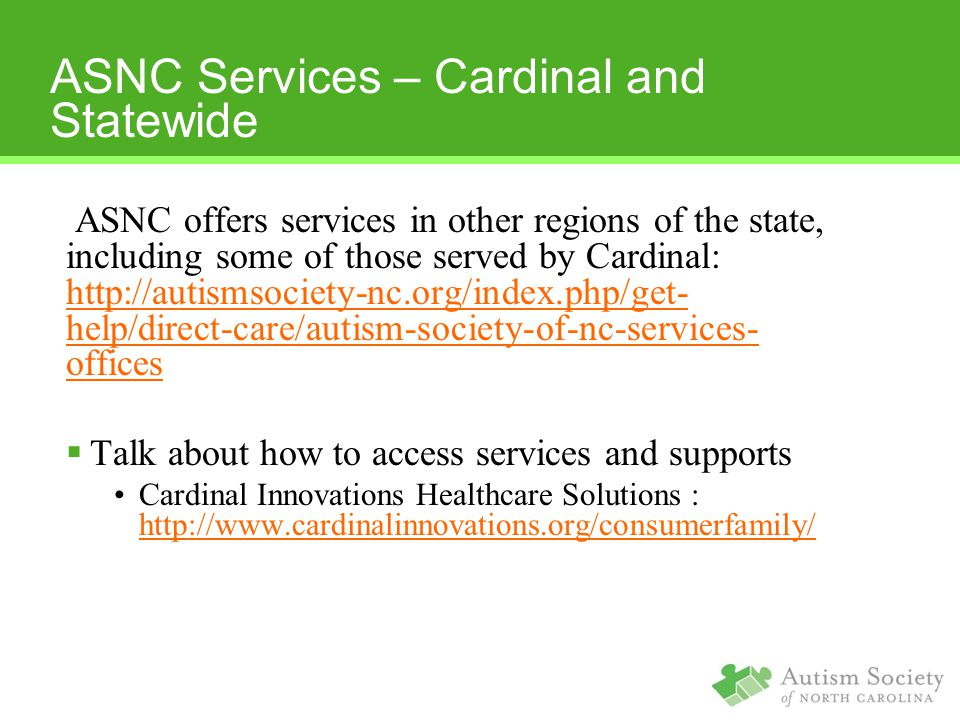 ASNC Services – Cardinal and Statewide ASNC offers services in other regions of the state, including some of those served by Cardinal: http://autismsociety-nc.org/index.php/get- help/direct-care/autism-society-of-nc-services- offices http://autismsociety-nc.org/index.php/get- help/direct-care/autism-society-of-nc-services- offices  Talk about how to access services and supports Cardinal Innovations Healthcare Solutions : http://www.cardinalinnovations.org/consumerfamily/ http://www.cardinalinnovations.org/consumerfamily/