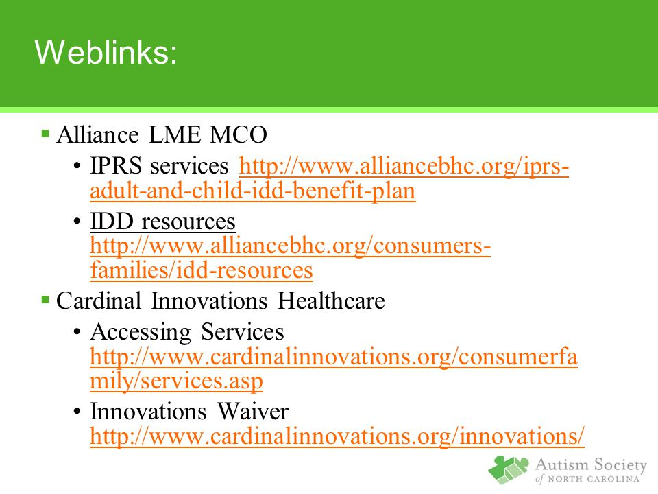 Weblinks:  Alliance LME MCO IPRS services http://www.alliancebhc.org/iprs- adult-and-child-idd-benefit-planhttp://www.alliancebhc.org/iprs- adult-and-child-idd-benefit-plan IDD resources http://www.alliancebhc.org/consumers- families/idd-resources http://www.alliancebhc.org/consumers- families/idd-resources  Cardinal Innovations Healthcare Accessing Services http://www.cardinalinnovations.org/consumerfa mily/services.asp http://www.cardinalinnovations.org/consumerfa mily/services.asp Innovations Waiver http://www.cardinalinnovations.org/innovations/ http://www.cardinalinnovations.org/innovations/