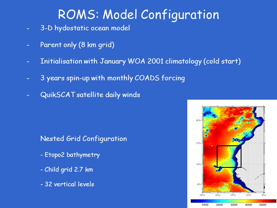 ROMS: Model Configuration -3-D hydostatic ocean model -Parent only (8 km grid) -Initialisation with January WOA 2001 climatology (cold start) -3 years spin-up with monthly COADS forcing -QuikSCAT satellite daily winds Nested Grid Configuration - Etopo2 bathymetry - Child grid 2.7 km - 32 vertical levels