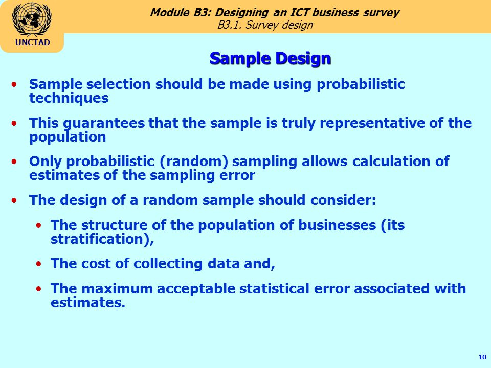Module B3: Designing an ICT business survey UNCTAD 10 Sample Design Sample selection should be made using probabilistic techniques This guarantees that the sample is truly representative of the population Only probabilistic (random) sampling allows calculation of estimates of the sampling error The design of a random sample should consider: The structure of the population of businesses (its stratification), The cost of collecting data and, The maximum acceptable statistical error associated with estimates.