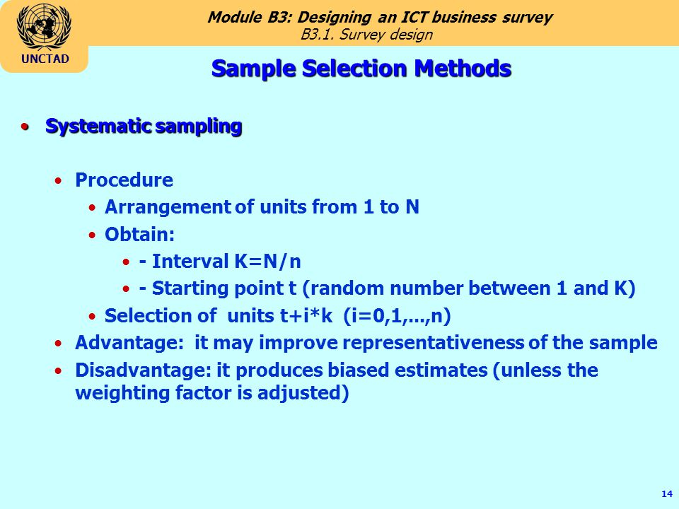 Module B3: Designing an ICT business survey UNCTAD 14 Sample Selection Methods Systematic samplingSystematic sampling Procedure Arrangement of units from 1 to N Obtain: - Interval K=N/n - Starting point t (random number between 1 and K) Selection of units t+i*k (i=0,1,...,n) Advantage: it may improve representativeness of the sample Disadvantage: it produces biased estimates (unless the weighting factor is adjusted) B3.1.
