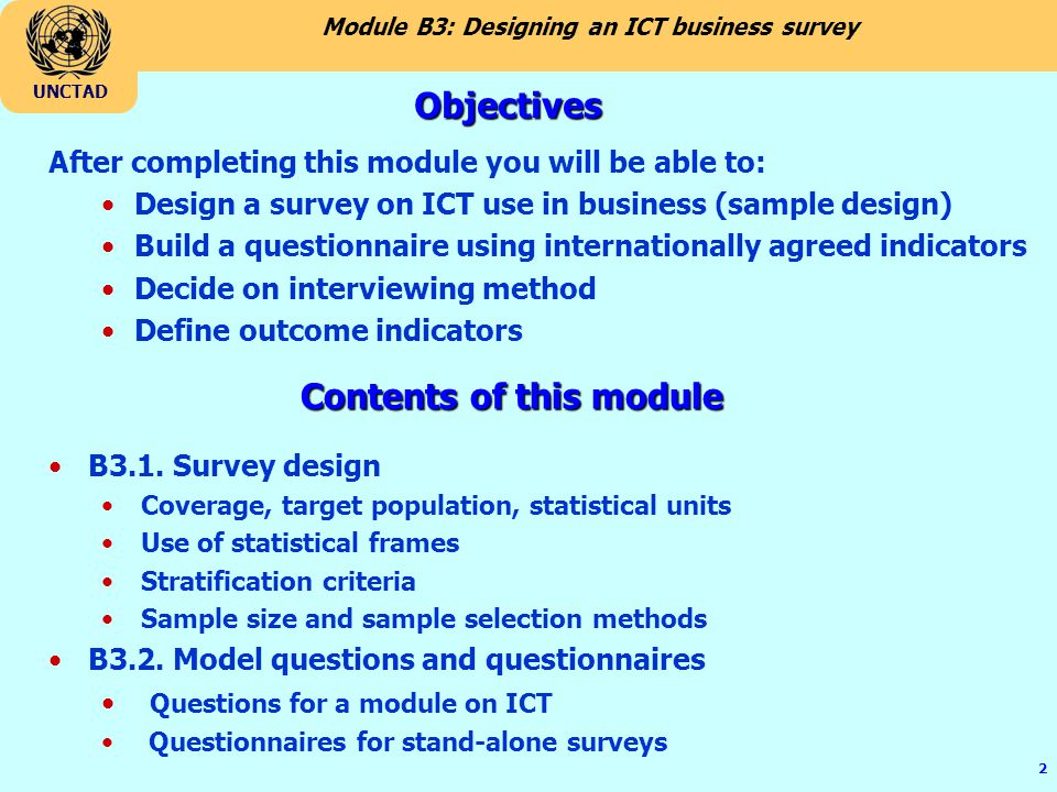Module B3: Designing an ICT business survey UNCTAD 2 After completing this module you will be able to: Design a survey on ICT use in business (sample design) Build a questionnaire using internationally agreed indicators Decide on interviewing method Define outcome indicators Objectives Contents of this module B3.1.