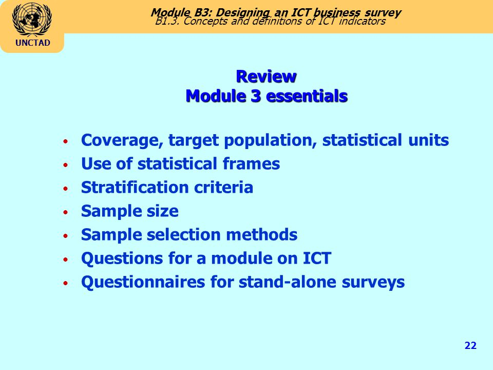 Module B3: Designing an ICT business survey UNCTAD 22 B1.3. Concepts and definitions of ICT indicators Coverage, target population, statistical units