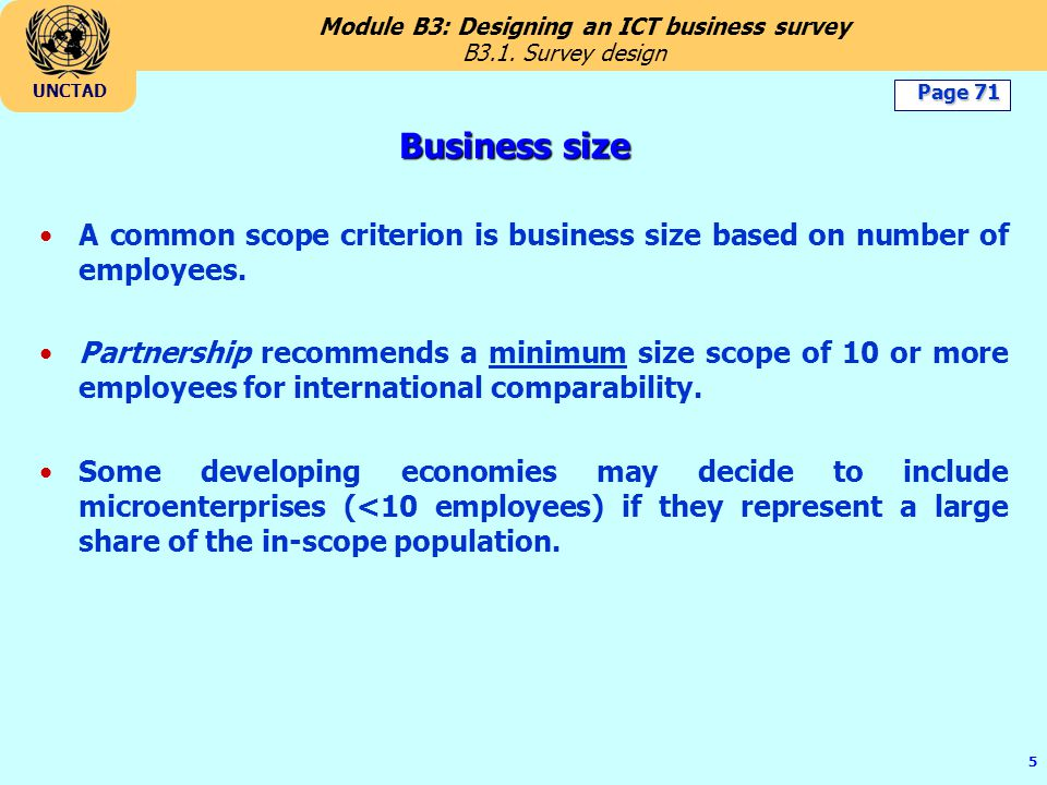 Module B3: Designing an ICT business survey UNCTAD 5 Business size A common scope criterion is business size based on number of employees.