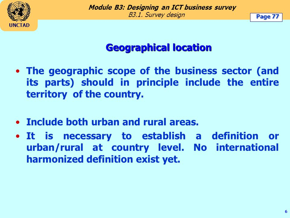 Module B3: Designing an ICT business survey UNCTAD 6 Geographical location The geographic scope of the business sector (and its parts) should in principle include the entire territory of the country.