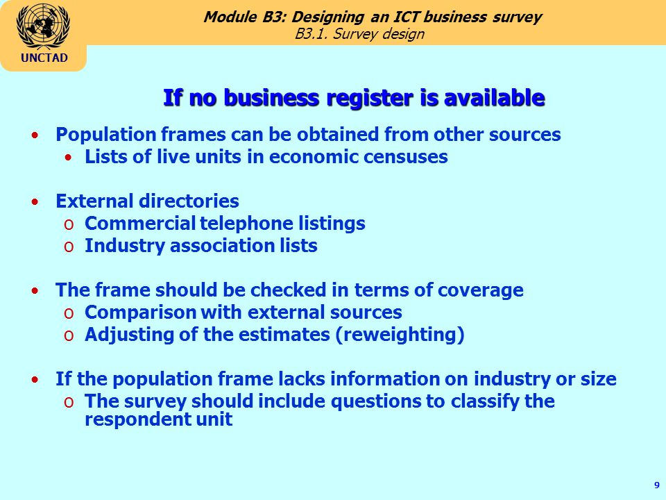 Module B3: Designing an ICT business survey UNCTAD 9 If no business register is available Population frames can be obtained from other sources Lists of live units in economic censuses External directories oCommercial telephone listings oIndustry association lists The frame should be checked in terms of coverage oComparison with external sources oAdjusting of the estimates (reweighting) If the population frame lacks information on industry or size oThe survey should include questions to classify the respondent unit B3.1.