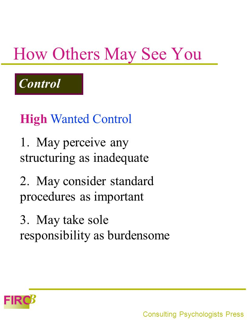 FIRO B Consulting Psychologists Press How Others May See You Control High Wanted Control 1. May perceive any structuring as inadequate 2. May consider